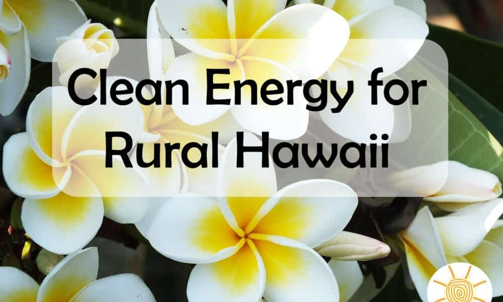 Hawaii Aims to Bring Clean Energy to Rural Areas